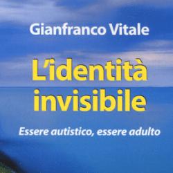 """""""L' identità invisibile. Essere autistico, essere adulto"""" il libro di Gianfranco Vitale"""